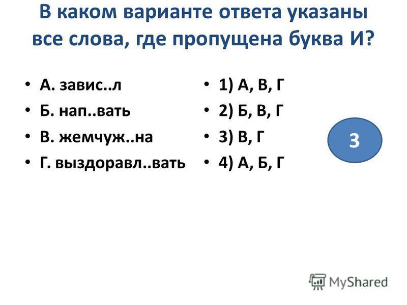 В каком варианте ответа указаны все слова, где пропущена буква И? А. завис..л Б. нап..вать В. жемчуж..на Г. выздоравл..вать 1) А, В, Г 2) Б, В, Г 3) В, Г 4) А, Б, Г 3