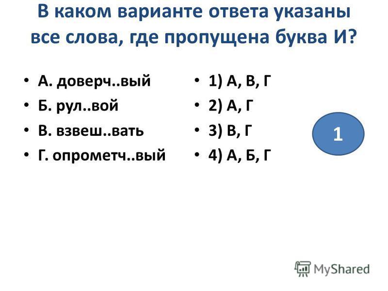 В каком варианте ответа указаны все слова, где пропущена буква И? А. доверч..вый Б. руль..вой В. взвеш..вать Г. опрометч..вый 1) А, В, Г 2) А, Г 3) В, Г 4) А, Б, Г 1