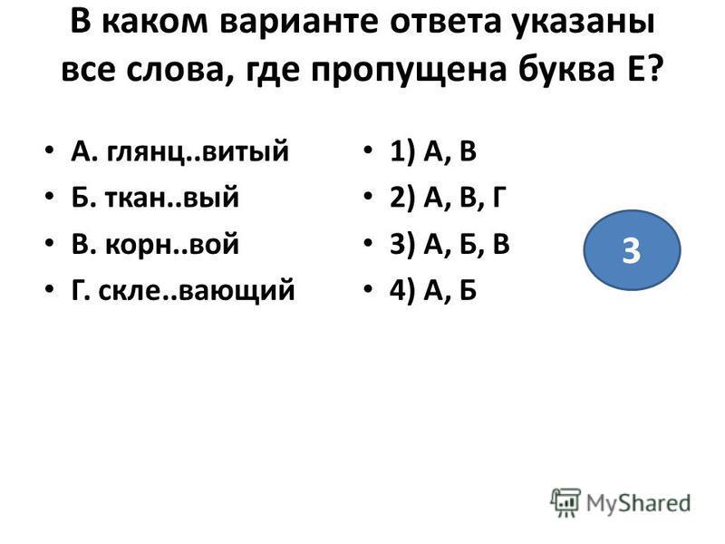 В каком варианте ответа указаны все слова, где пропущена буква Е? А. глянец..витый Б. ткан..вый В. корн..вой Г. сколе..воющий 1) А, В 2) А, В, Г 3) А, Б, В 4) А, Б 3