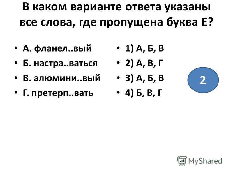 В каком варианте ответа указаны все слова, где пропущена буква Е? А. фланель..вый Б. настра..ваться В. алюмини..вый Г. претерп..вать 1) А, Б, В 2) А, В, Г 3) А, Б, В 4) Б, В, Г 2