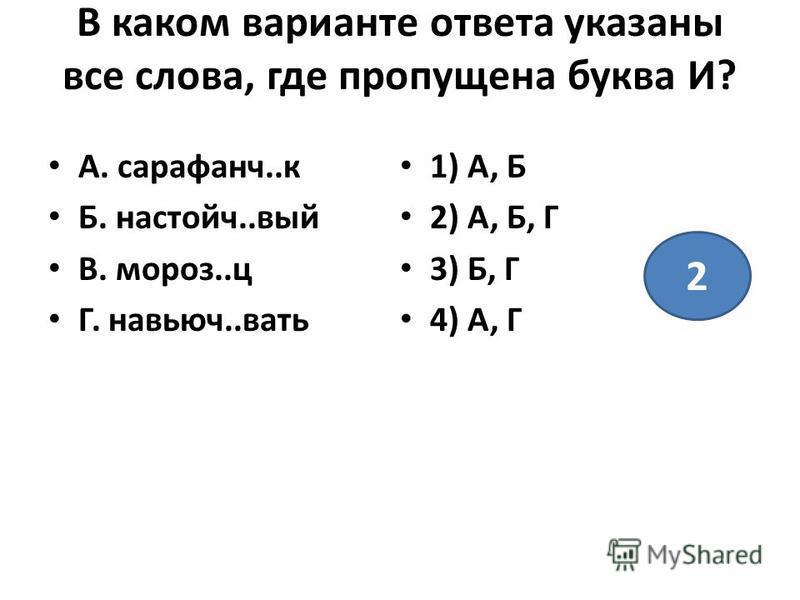 В каком варианте ответа указаны все слова, где пропущена буква И? А. сарафанч..к Б. настойч..вый В. мороз..ц Г. навьючь..вать 1) А, Б 2) А, Б, Г 3) Б, Г 4) А, Г 2