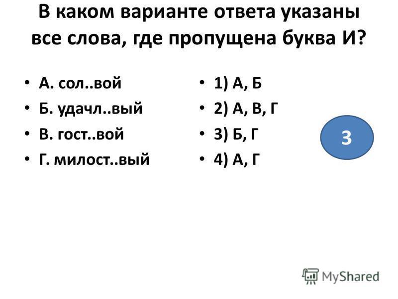 В каком варианте ответа указаны все слова, где пропущена буква И? А. сол..вой Б. удачи..вый В. гост..вой Г. милость..вый 1) А, Б 2) А, В, Г 3) Б, Г 4) А, Г 3