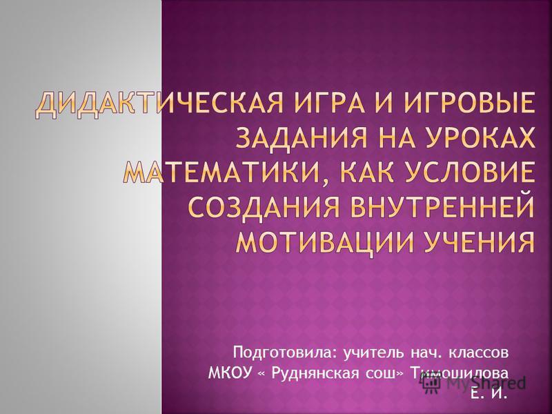 Подготовила: учитель нач. классов МКОУ « Руднянская сош» Тимошилова Е. И.
