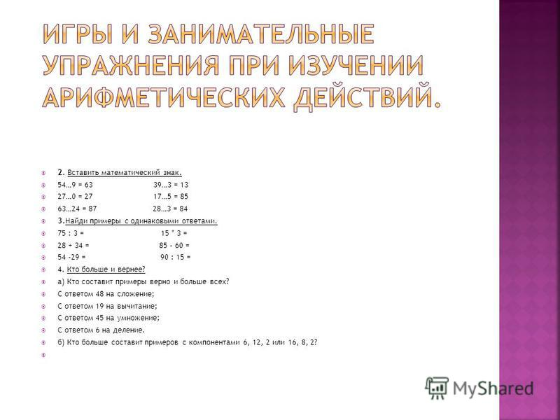 2. Вставить математический знак. 54…9 = 63 39…3 = 13 27…0 = 27 17…5 = 85 63…24 = 87 28…3 = 84 3. Найди примеры с одинаковыми ответами. 75 : 3 = 15 * 3 = 28 + 34 = 85 – 60 = 54 -29 = 90 : 15 = 4. Кто больше и вернее? а) Кто составит примеры верно и бо