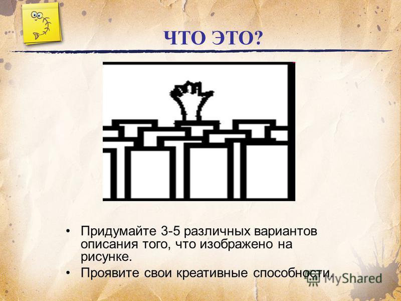 ЧТО ЭТО? Придумайте 3-5 различных вариантов описания того, что изображено на рисунке. Проявите свои креативные способности.