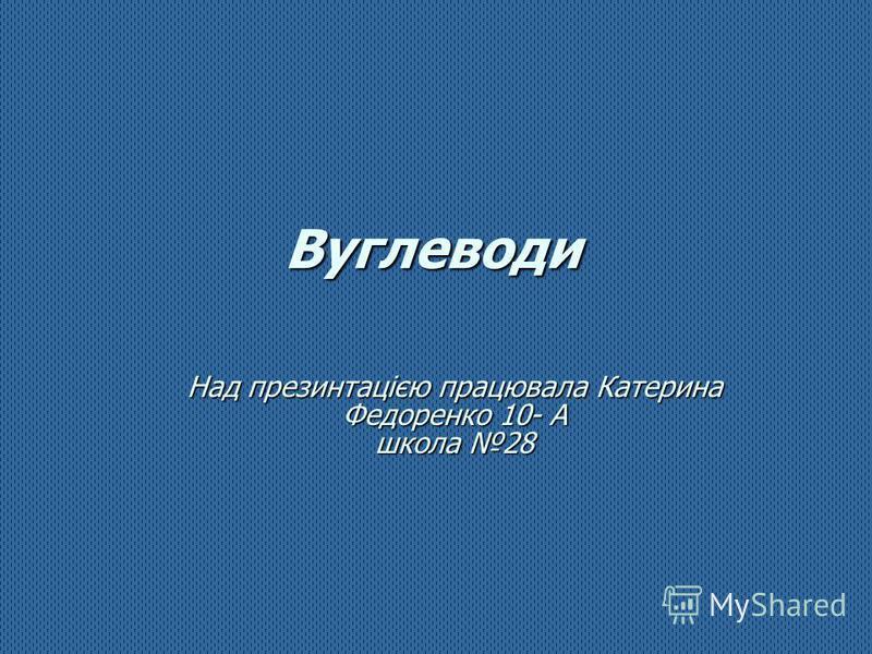 Вуглеводи Над презинтацією працювала Катерина Федоренко 10- А школа 28