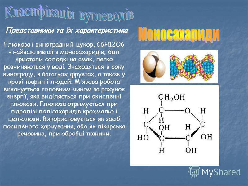 Представники та їх характеристика Глюкоза і виноградний цукор, С6Н12О6 - найважливіші з моносахаридів; білі кристали солодкі на смак, легко розчиняються у воді. Знаходяться в соку винограду, в багатьох фруктах, а також у крові тварин і людей. М'язова