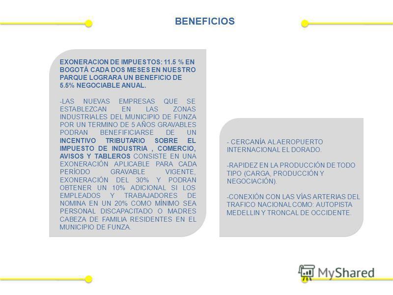 BENEFICIOS EXONERACION DE IMPUESTOS: 11.5 % EN BOGOTÁ CADA DOS MESES EN NUESTRO PARQUE LOGRARA UN BENEFICIO DE 5.5% NEGOCIABLE ANUAL. -LAS NUEVAS EMPRESAS QUE SE ESTABLEZCAN EN LAS ZONAS INDUSTRIALES DEL MUNICIPIO DE FUNZA POR UN TERMINO DE 5 AÑOS GR