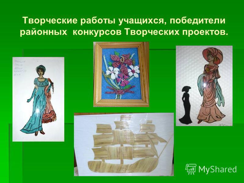 Творческие работы учащихся, победители районных конкурсов Творческих проектов.