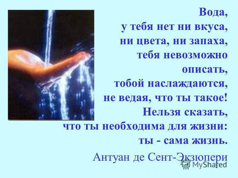 2 Вода, у тебя нет ни вкуса, ни цвета, ни запаха, тебя невозможно описать, тобой наслаждаются, не ведая, что ты такое! Нельзя сказать, что ты необходима для жизни: ты - сама жизнь. Антуан де Сент-Экзюпери