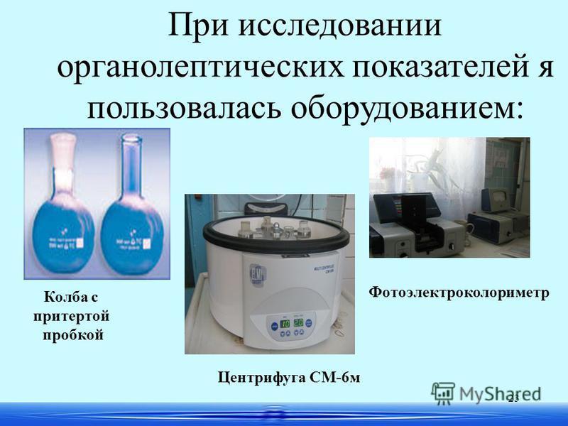 23 Фотоэлектроколориметр При исследовании органолептических показателей я пользовалась оборудованием: Колба с притертой пробкой Центрифуга СМ-6 м