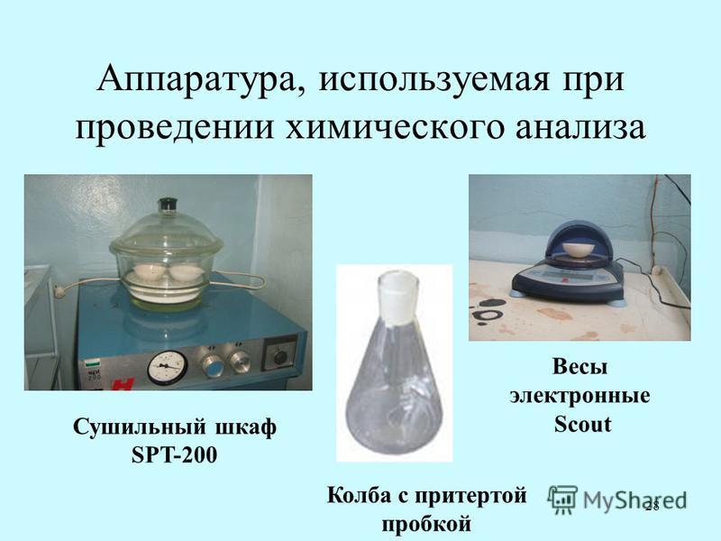 28 Аппаратура, используемая при проведении химического анализа Сушильный шкаф SPT-200 Весы электронные Scout Колба с притертой пробкой