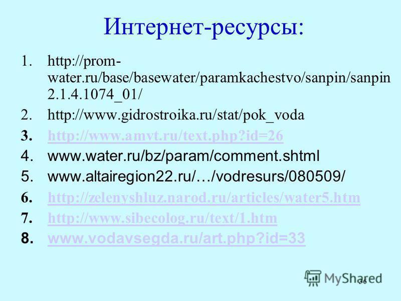 36 Интернет-ресурсы: 1.http://prom- water.ru/base/basewater/paramkachestvo/sanpin/sanpin 2.1.4.1074_01/ 2.http://www.gidrostroika.ru/stat/pok_voda 3.http://www.amvt.ru/text.php?id=26http://www.amvt.ru/text.php?id=26 4.www.water.ru/bz/param/comment.sh