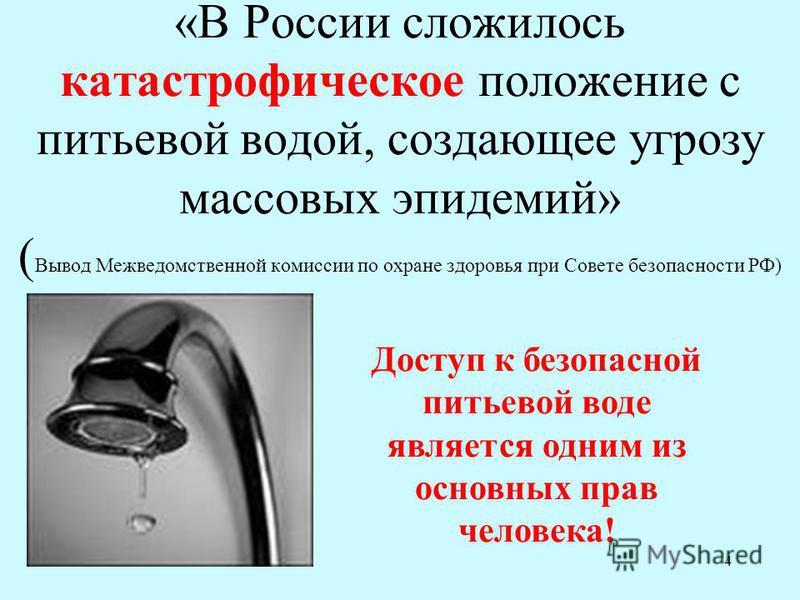 4 «В России сложилось катастрофическое положение с питьевой водой, создающее угрозу массовых эпидемий» ( Вывод Межведомственной комиссии по охране здоровья при Совете безопасности РФ) Доступ к безопасной питьевой воде является одним из основных прав