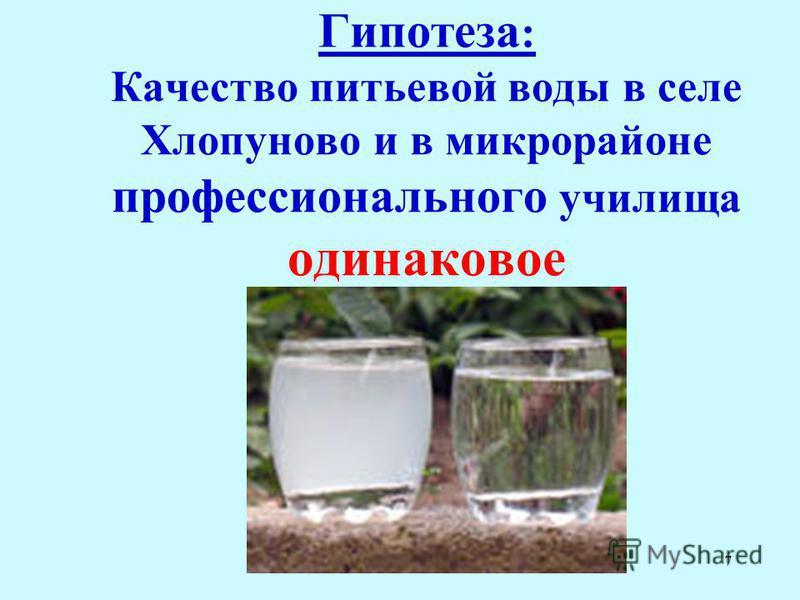 7 Гипотеза : Качество питьевой воды в селе Хлопуново и в микрорайоне профессионального училища одинаковое