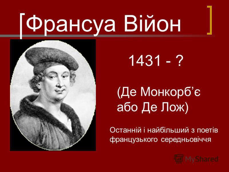 Франсуа Війон 1431 - ? (Де Монкорбє або Де Лож) Останній і найбільший з поетів французького середньовіччя