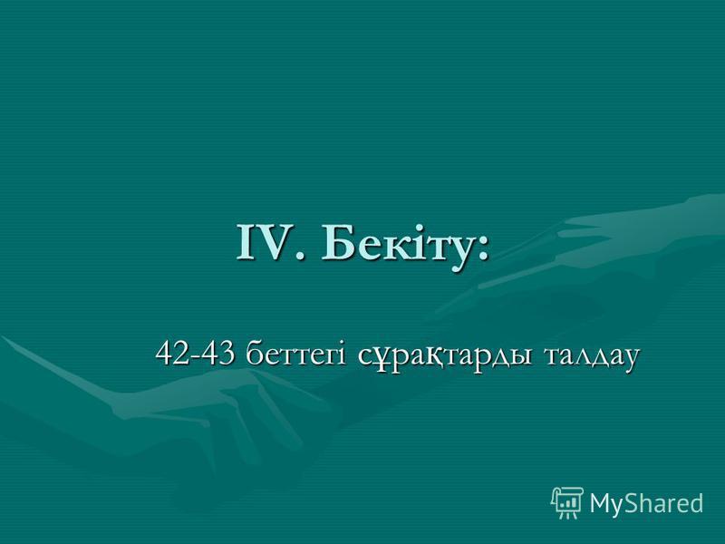 ІV. Бекіту: 42-43 беттегі с ұ ра қ тарды талдау