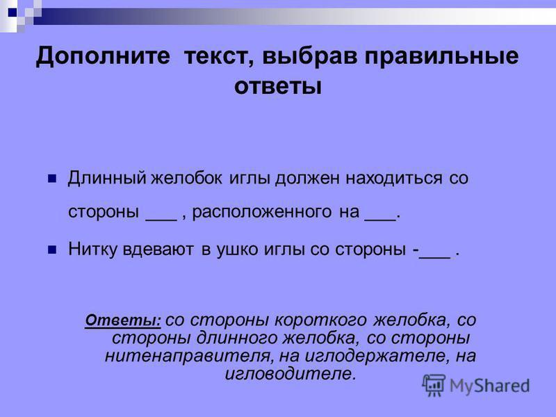 Дополните текст, выбрав правильные ответы Длинный желобок иглы должен находиться со стороны ___, расположенного на ___. Нитку вдевают в ушко иглы со стороны -___. Ответы: со стороны короткого желобка, со стороны длинного желобка, со стороны нитенапра
