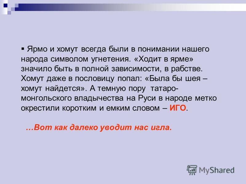 Ярмо и хомут всегда были в понимании нашего народа символом угнетения. «Ходит в ярме» значило быть в полной зависимости, в рабстве. Хомут даже в пословицу попал: «Была бы шея – хомут найдется». А темную пору татаро- монгольского владычества на Руси в