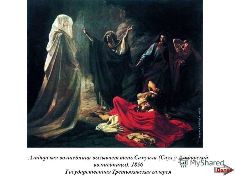 Аэндорская волшебница вызывает тень Самуила (Саул у Аэндорской волшебницы). 1856 Государственная Третьяковская галерея Далее