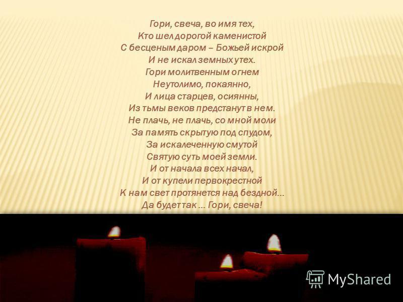 Гори, свеча, во имя тех, Кто шел дорогой каменистой С бесценным даром – Божьей искрой И не искал земных утех. Гори молитвенным огнем Неутолимо, покаянно, И лица старцев, осиянный, Из тьмы веков предстанут в нем. Не плачь, не плачь, со мной моли За па