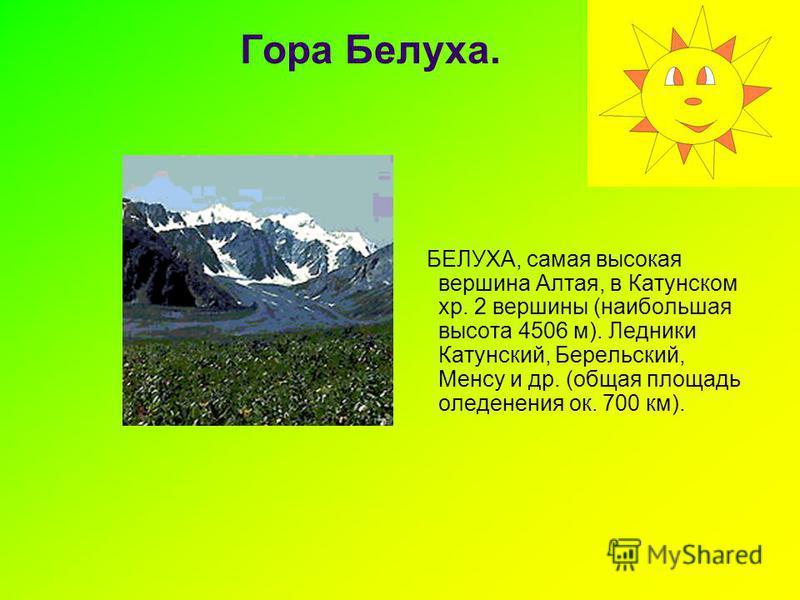 Гора Белуха. БЕЛУХА, самая высокая вершина Алтая, в Катунском хр. 2 вершины (наибольшая высота 4506 м). Ледники Катунский, Берельский, Менсу и др. (общая площадь оледенения ок. 700 км).