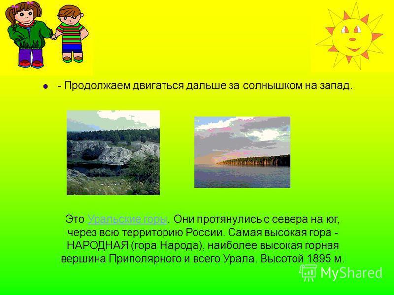 - Продолжаем двигаться дальше за солнышком на запад. Это Уральские горы. Они протянулись с севера на юг, через всю территорию России. Самая высокая гора - НАРОДНАЯ (гора Народа), наиболее высокая горная вершина Приполярного и всего Урала. Высотой 189