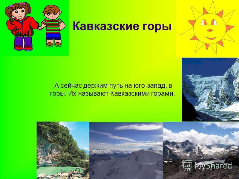 Кавказские горы -А сейчас держим путь на юго-запад, в горы. Их называют Кавказскими горами.