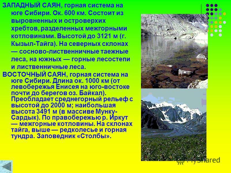 ЗАПАДНЫЙ САЯН, горная система на юге Сибири. Ок. 600 км. Состоит из выровненных и островерхих хребтов, разделенных межгорными котловинами. Высотой до 3121 м (г. Кызыл-Тайга). На северных склонах сосново-лиственничные таежные леса, на южных горные лес