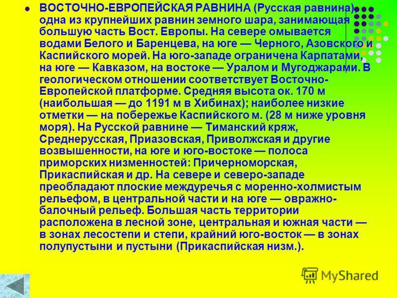 ВОСТОЧНО-ЕВРОПЕЙСКАЯ РАВНИНА (Русская равнина), одна из крупнейших равнин земного шара, занимающая большую часть Вост. Европы. На севере омывается водами Белого и Баренцева, на юге Черного, Азовского и Каспийского морей. На юго-западе ограничена Карп