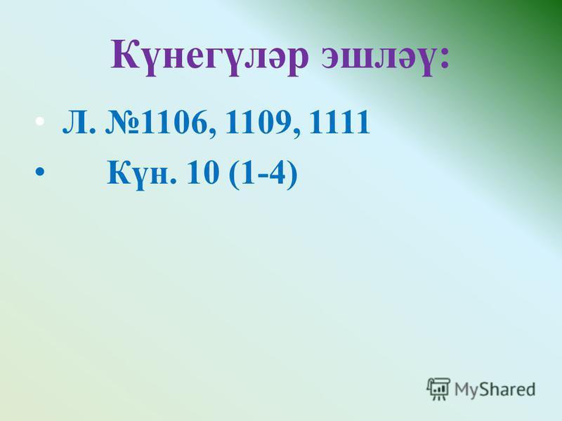 Күнегүләр эшләү: Л. 1106, 1109, 1111 Күн. 10 (1-4)