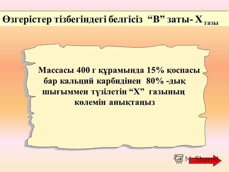 Өзгерістер тізбегіндегі белгісіз В заты- Х газы Массасы 400 г құрамында 15% қоспасы бар кальций карбидінен 80% -дық шығыммен түзілетін Х газының көлемін анықтаңыз