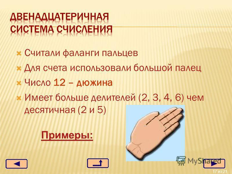 17 из 21 Считали фаланги пальцев Для счета использовали большой палец Число 12 – дюжина Имеет больше делителей (2, 3, 4, 6) чем десятичная (2 и 5) Примеры: