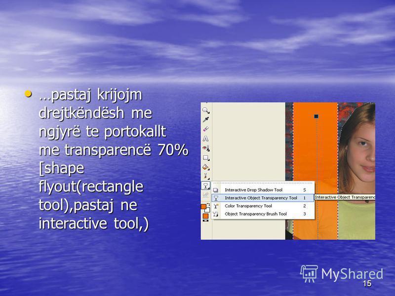 15 …pastaj krijojm drejtkëndësh me ngjyrë te portokallt me transparencë 70% [shape flyout(rectangle tool),pastaj ne interactive tool,) …pastaj krijojm drejtkëndësh me ngjyrë te portokallt me transparencë 70% [shape flyout(rectangle tool),pastaj ne in