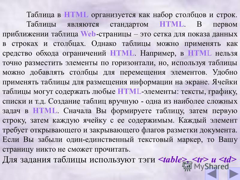Таблица в HTML организуется как набор столбцов и строк. Таблицы являются стандартом HTML. В первом приближении таблица Web-страницы – это сетка для показа данных в строках и столбцах. Однако таблицы можно применять как средство обхода ограничений HTM