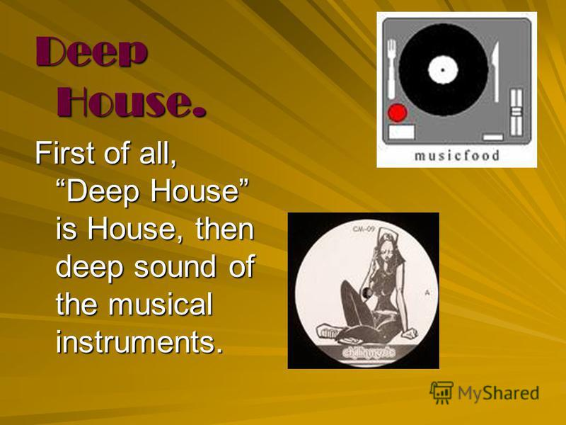 Deep House. First of all, Deep House is House, then deep sound of the musical instruments.