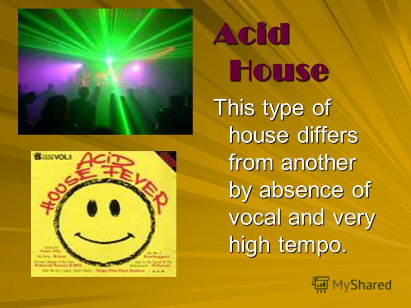 Acid House This type of house differs from another by absence of vocal and very high tempo.