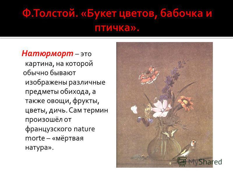 Натюрморт – это картина, на которой обычно бывают изображены различные предметы обихода, а также овощи, фрукты, цветы, дичь. Сам термин произошёл от французского nature morte – «мёртвая натура».