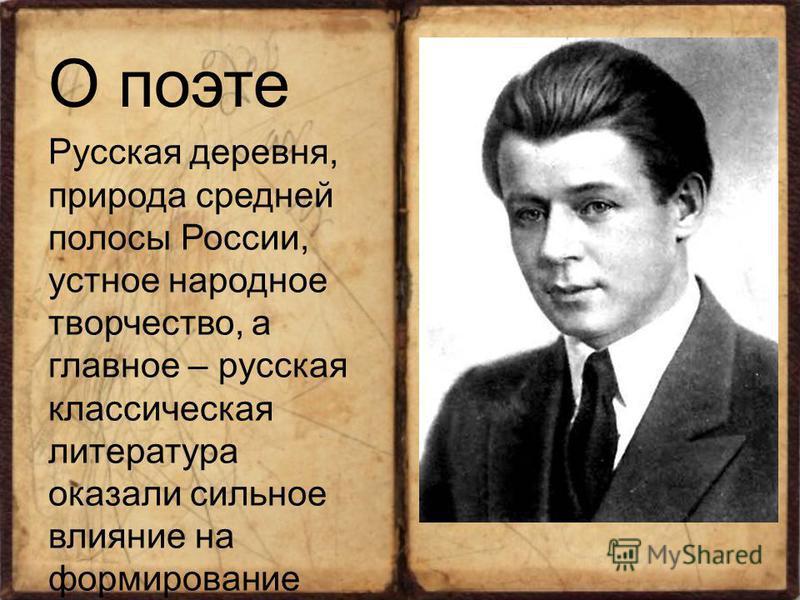 О поэте Русская деревня, природа средней полосы России, устное народное творчество, а главное – русская классическая литература оказали сильное влияние на формирование юного поэта, направили его природный талант.