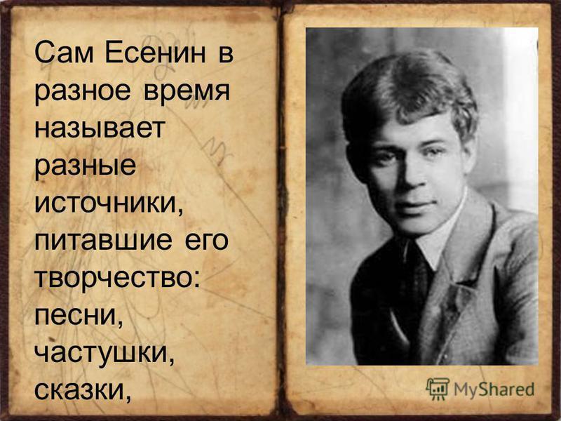 Сам Есенин в разное время называет разные источники, питавшие его творчество: песни, частушки, сказки, духовные стихи, поэзию Пушкина, Лермонтова, Кольцова, Никитина.