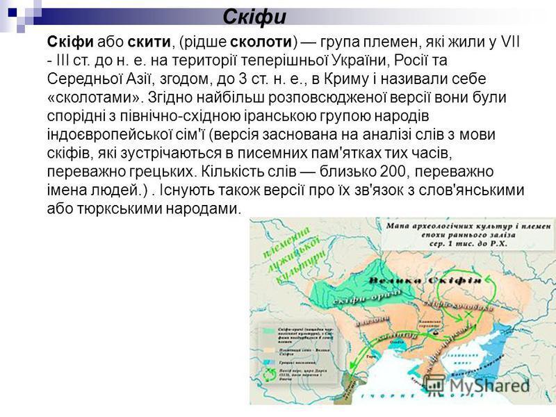 Скіфи або скити, (рідше сколоти) група племен, які жили у VII - III ст. до н. е. на території теперішньої України, Росії та Середньої Азії, згодом, до 3 ст. н. е., в Криму і називали себе «сколотами». Згідно найбільш розповсюдженої версії вони були с