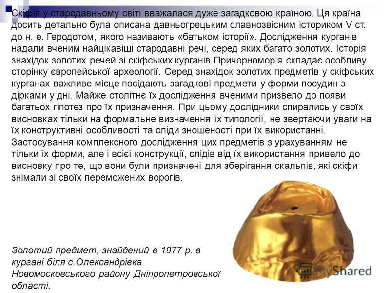 Скіфія у стародавньому світі вважалася дуже загадковою країною. Ця країна досить детально була описана давньогрецьким славнозвісним істориком V ст. до н. е. Геродотом, якого називають «батьком історії». Дослідження курганів надали вченим найцікавіші