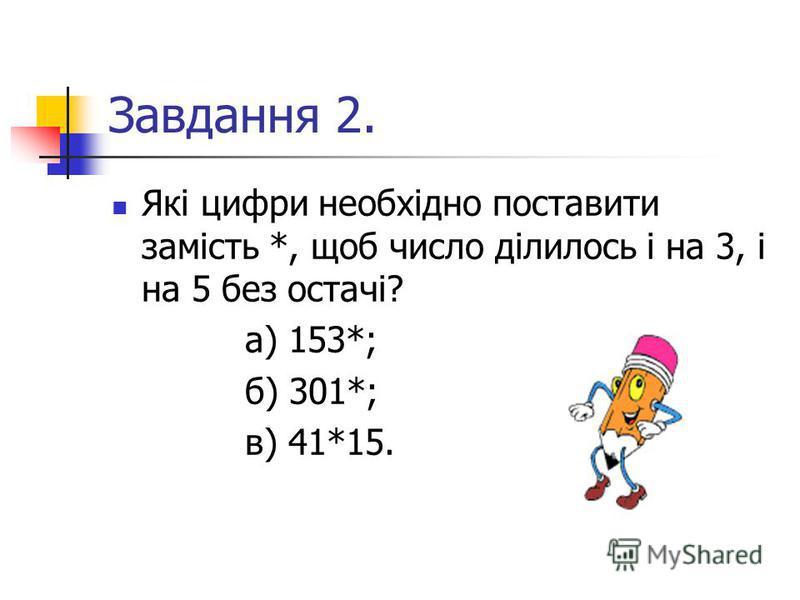 Завдання 2. Які цифри необхідно поставити замість *, щоб число ділилось і на 3, і на 5 без остачі? а) 153*; б) 301*; в) 41*15.