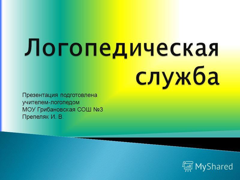 Презентация подготовлена учителем-логопедом МОУ Грибановская СОШ 3 Препеляк И. В.