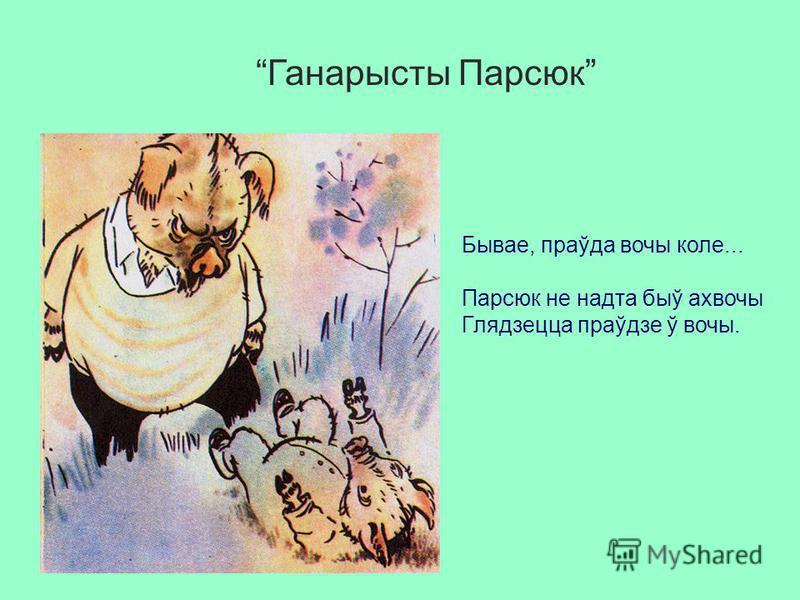 Ганарысты Парсюк Бывае, праўда вочы коле... Парсюк не надта быў ахвочы Глядзецца праўдзе ў вочы.