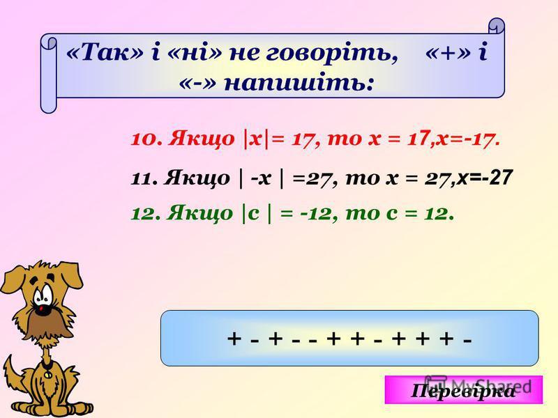 «Так» і «ні» не говоріть, «+» і «-» напишіть: 10. Якщо |х|= 17, то х = 1 7, x=-17. 11. Якщо | -х | =27, то х = 27,x=-27 12. Якщо |с | = -12, то с = 12. Перевірка + - + - - + + - + + + -