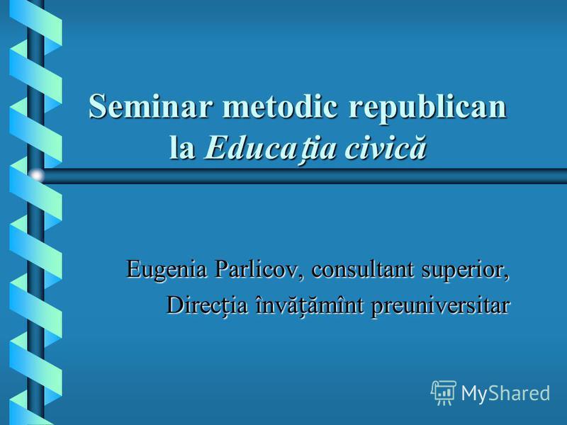 Seminar metodic republican la Educaia civică Eugenia Parlicov, consultant superior, Direcia învăămînt preuniversitar