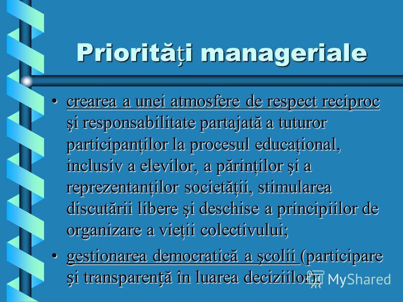 Priorităi manageriale crearea a unei atmosfere de respect reciproc şi responsabilitate partajată a tuturor participanţilor la procesul educaţional, inclusiv a elevilor, a părinţilor şi a reprezentanţilor societăţii, stimularea discutării libere şi de