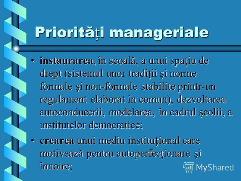Priorităi manageriale instaurarea, în scoală, a unui spaţiu de drept (sistemul unor tradiţii şi norme formale şi non-formale stabilite printr-un regulament elaborat în comun), dezvoltarea autoconducerii, modelarea, în cadrul şcolii, a institutelor de