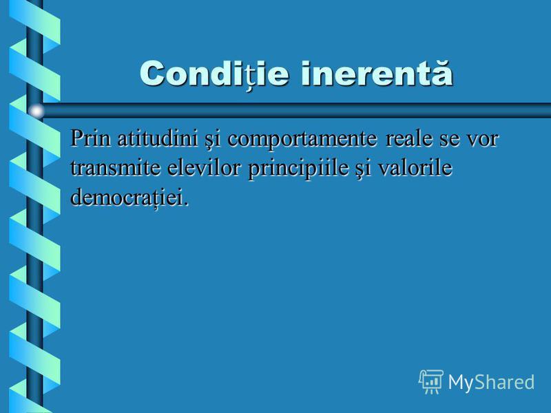 Condiie inerentă Prin atitudini şi comportamente reale se vor transmite elevilor principiile şi valorile democraţiei.